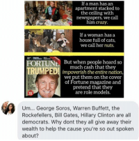 (GC): If a man has an  apartment stacked to  the ceiling with  newspapers, we call  him crazy.  If a woman has a  house full of cats,  we call her nuts.  FORTUN  But when people hoard so  TRUMPEDI much cash that they  impoverish the entire nation  we put them on the cover  of Fortune magazine and  pretend that they  are role models.  Um... George Soros, Warren Buffett, the  Rockefellers, Bill Gates, Hillary Clinton are all  democrats. Why dont they all give away their  wealth to help the cause you're so out spoken  about? (GC)