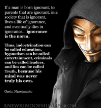 Ignorant, Life, and Memes: If a man is born ignorant, to  parents that are ignorant, in a  society that is ignorant,  lives a life of ignorance,  and eventually dies in  ignorance... ignorance  is the norm.  Thus, indoctrination can  be called education,  hypnotism can be called  entertainment, criminals  can be called leaders,  and lies can be called  Truth, because his  mind was never  truly his own.  Gavin Nascimento  ANEWKINDOFHUA  OM >>> A New Kind Of Human <<<