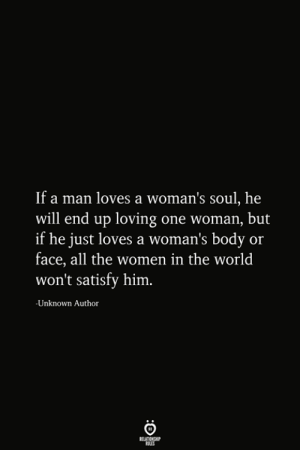 the women: If a man loves a woman's soul, he  will end up loving one woman, but  if he just loves a woman's body or  face, all the women in the world  won't satisfy him.  Unknown Author  RELATIONSHIP  ES