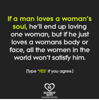 man love: If a man loves a woman's  soul, he'll end up loving  one woman,  but if he just  loves a womans body or  face, all the women in the  world won't satisfy him  (Type YES if you agree.)  RQ  RELATIONSHIP  QUOTES  FBME/RELQUOTES