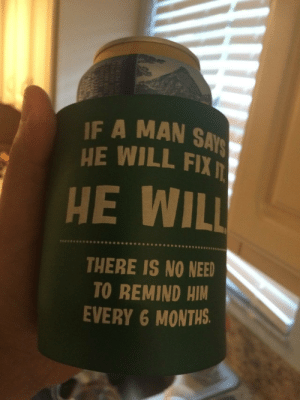 Him, Man, and Will: IF A MAN SAYS  HE WILL FIX  HE WILL  THERE IS NO NEED  TO REMIND HIM  EVERY 6 MONTHS.  OHO Saturday koozie