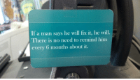 Him, Man, and Will: If a man says he will fix it, he will.  There is no need to remind him  every 6 months about it.