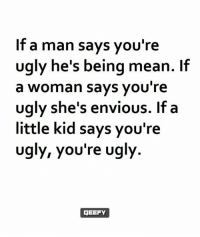 manly: If a man says you're  ugly he's being mean. If  a woman says you're  ugly she's envious. If a  little kid says you're  ugly, you're ugly  3EEFY