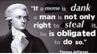 "My meme now bihhhhh - follow @shitheadsteve_ before it's private Forever: ""If a meme is dan  a man is not only  right to steal it.  is obligated  to do so.""  Thomas Jefferson My meme now bihhhhh - follow @shitheadsteve_ before it's private Forever"