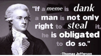 """dan: """"If a meme  IS  dan  a man is not only  right  to steal it,  he is obligated  to do so.""""  -Thomas Jefferson"""