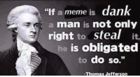 "whoever commented this, I love you: ""If a meme is dank  a man is not only  right to steal  it.  is obligated  to do so.""  -Thomas Jefferson whoever commented this, I love you"