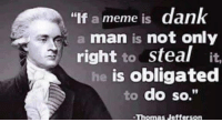 "Dank memes laws! ~JohnnyDessu: ""If a meme is dank  a man is not only  right  to  steal  it,  he is obligated  to do so.""  -Thomas Jefferson Dank memes laws! ~JohnnyDessu"