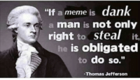 "-Preston: ""If a meme is  dank  a man is not only  right to steal it.  he is obligated  to do so.""  Thomas Jefferson -Preston"