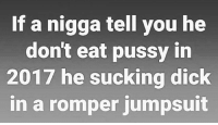 Love, Memes, and Pussy: If a nigga tell you he  don't eat pussy in  2017 he sucking dick  in a romper jumpsuit IT'S ALL LOVE
