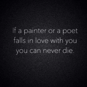 Poet: If a painter or a poet  falls in love with you  you can never die