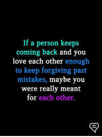 Love, Memes, and Mistakes: If a person keeps  coming back and you  love each other enough  to keep forgiving past  mistakes, maybe you  were really meant  for each other.