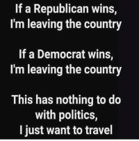 True lol: If a Republican wins,  I'm leaving the country  If a Democrat wins,  I'm leaving the country  This has nothing to do  with politics,  I just want to travel True lol