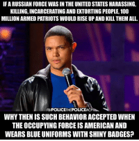 Anaconda, Facebook, and Memes: IF A RUSSIAN FORCE WAS IN THE UNITED STATES HARASSING,  KILLING, INCARCERATING AND EXTORTING PEOPLE, 100  MILLION ARMED PATRIOTS WOULD RISE UP AND KILL THEM ALL.  FB/POLICETHEPOLICEACP  WHY THEN IS SUCH BEHAVIOR ACCEPTED WHEN  THE OCCUPYING FORCE IS AMERICAN AND  WEARS BLUE UNIFORMS WITH SHINY BADGES? 💭 Great point! 👌 💭🤔🤔🤔💭 Join Us: @TheFreeThoughtProject 💭 TheFreeThoughtProject 💭 LIKE our Facebook page & Visit our website for more News and Information. Link in Bio... 💭 www.TheFreeThoughtProject.com
