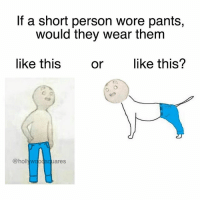 Tag a shawty and make them answer this. Like can you only wear shorts or wha? (follow @hollywoodsquares if you're taller than 2'3): If a short person wore pants,  would they wear them  like this  orlike this?  @hollywgodsquares Tag a shawty and make them answer this. Like can you only wear shorts or wha? (follow @hollywoodsquares if you're taller than 2'3)