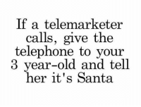 Tumblr, Blog, and Http: If a telemarketer  calls, give the  telephone to your  3 year-old and tell  her it's Santa srsfunny:  For The Holiday Spirit