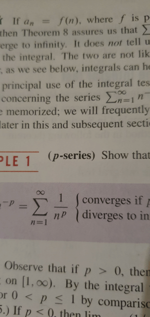 T-series? More like: If a, =  then Theorem 8 assures us that  rerge to infinity. It does not tell u  the integral. The two are not lik  ; as we see below, integrals can he  -  f(n), where f is p  %3D  principal use of the integral tes  concerning the series n  n3D1n  e memorized; we will frequently  later in this and subsequent sectic  (p-series) Show that  PLE 1  converges if  nP diverges to in  %3D  Observe that if p > 0, then  on (1, 00). By the integral  or 0 < p < 1 by comparisO  5.) If p < ), then lim T-series? More like