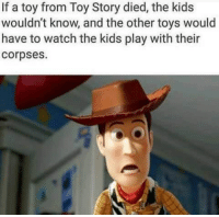 Toy Story: If a toy from Toy Story died, the kids  wouldn't know, and the other toys would  have to watch the kids play with their  Corpses.