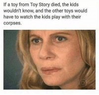 Toy Story, Kids, and Toys: If a toy from Toy Story died, the kids  wouldn't know, and the other toys would  have to watch the kids play with their  corpses. Dark