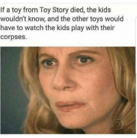 Memes, Toy Story, and Kids: If a toy from Toy Story died, the kids  wouldn't know, and the other toys would  have to watch the kids play with their  corpses. Who is responsible for making this