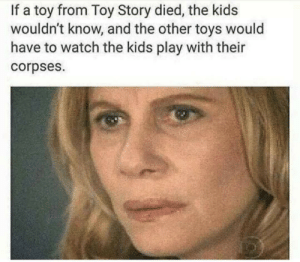 Well this is disturbing by wolfpack41382 MORE MEMES: If a toy from Toy Story died, the kids  wouldn't know, and the other toys would  have to watch the kids play with their  corpses. Well this is disturbing by wolfpack41382 MORE MEMES