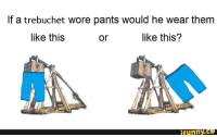trebuchet: If a trebuchet wore pants would he wear them  like this  like this?  or  funny