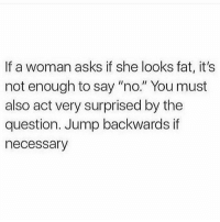 "Gym, Fat, and Asks: If a woman asks if she looks fat, it's  not enough to say ""no."" You must  also act very surprised by the  question. Jump backwards if  necessary Rule of thumb."