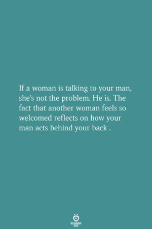 Behind Your Back: If a woman is talking to your man,  she's not the problem. He is. The  fact that another woman feels so  welcomed reflects on how your  man acts behind your back