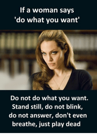 "what: If a woman says  ""do what you want""  Do not do what you want.  Stand still, do not blink,  do not answer, don't even  breathe, just play dead"