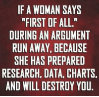 "Sound advice: IF A WOMAN SAYS  ""FIRST OF ALL.""  DURING AN ARGUMENT  RUN AWAY BECAUSE  SHE HAS PREPARED  RESEARCH, DATA, CHARTS.  AND WILL DESTROY YOU. Sound advice"