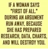 "See, when I say, ""First of all..."" my husband gets his data and research ready too. He is not going down without a fight. I married a stubborn man.  😂 #MyMarriedLife: IF A WOMAN SAYS  ""FIRST OF ALL.""  DURING AN ARGUMENT  RUN AWAY, BECAUSE  SHE HAS PREPARED  RESEARCH, DATA, CHARTS.  AND WILL DESTROY YOU See, when I say, ""First of all..."" my husband gets his data and research ready too. He is not going down without a fight. I married a stubborn man.  😂 #MyMarriedLife"
