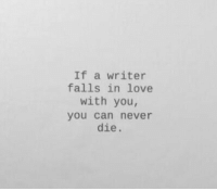 Love, Never, and Can: If a writer  falls in love  with you,  you can never  die.