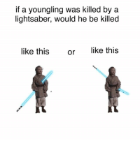 Lightsaber: if a youngling was killed by a  lightsaber, would he be killed  like this  or  like this