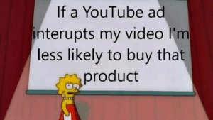 The product is then on my blacklist by dickfromaccounting MORE MEMES: If a YouTube ad  interupts my video I'm  less likely to buy tnat  product The product is then on my blacklist by dickfromaccounting MORE MEMES