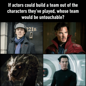 Tell us your version with another actor⠀ benedictcumberbatch doctorstrange sherlock 9gag: If actors could build a team out of the  Characters they ve played, Whose team  would be untouchable?  221B  @9GAG Tell us your version with another actor⠀ benedictcumberbatch doctorstrange sherlock 9gag