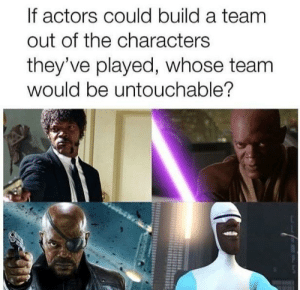 A Team, Team, and Build A: If actors could build a team  out of the characters  they've played, whose team  would be untouchable?
