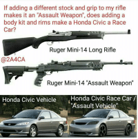 """Friends, Guns, and Honda: If adding a different stock and grip to my rifle  makes it an """"Assault Weapon"""", does adding a  body kit and rims make a Honda Civic a Race  Car?  Ruger Mini-14 Long Rifle  (a 2A4CA  Ruger Mini-14 """"Assault Weapon""""  Honda Civic Vehicle  Honda Civic Race Car  """"Assault Vehicle"""" California Logic from our friends behind enemy lines, @2A4CA on Instagram. What California politicians, and many others, don't understand is... well much of anything when it comes to guns. In this case though, they don't understand that the same things that make a firearm an """"assault weapon"""" in their eyes, also make it an effective defense weapon.  In fact, if you or I own it, it's an """"assault weapon"""". If a government employee has it, it's a PDW, or Personal Defense Weapon.  Splain Dat!!  #Educate - #Motivate - #Advocate  Gun Up, Train and Carry  Jon Britton aka DoubleTap"""