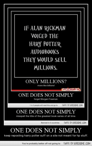 One Does Not Simplyhttp://omg-humor.tumblr.com: IF ALAN RICKMAN  VOICED THE  HARY POTTER  AUDIOBOOKS  THEY WOULD SELL  MILLIONS.  ONLY MILLIONS?  more like billions!  TASTE OF AWESOME.COM  ONE DOES NOT SIMPLY  forget Morgan Freeman.  TASTE OF AWESOME.COM  1 in 3 people will read this and go to  ONE DOES NOT SIMPLY  misspell the title of the greatest book series of all time.  TASTE OFAWESOME.COM  Banned in 0 countries  ONE DOES NOT SIMPLY  keep reposting harry potter suff on a site not meant for hp stuff.  TASTE OFAWESOME.COM  You're probably better off not going to One Does Not Simplyhttp://omg-humor.tumblr.com
