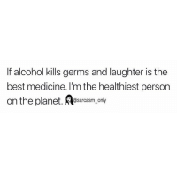 SarcasmOnly: If alcohol kills germs and laughter is the  best medicine. I'm the healthiest person  on the planet. Aesarcasm, only SarcasmOnly