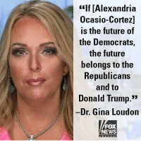 "Donald Trump, Future, and Memes: ""If [Alexandria  Ocasio-Cortez]  is the future of  the Democrats,  the future  belongs to the  RepublicanS  and to  Donald Trump.3  Dr. Gina Loudon  FOX  NEWS  ch a n ne I On ""America's News Headquarters,"" Dr. Gina Loudon said that the Democrats are ""completely fractured and shattered and, frankly, on the verge of implosion."""