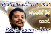 Black Science Man: If aliens existed, that  cool  Black Science Man