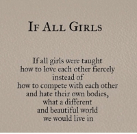 Beautiful, Bodies , and Girls: IF ALL GIRLS  If all girls were taught  how to love each other fiercely  instead of  how to compete with each other  and hate their own bodies  what a different  and beautiful world  we would live in