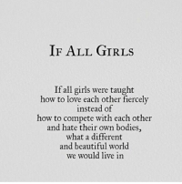 Beautiful, Bodies , and Girls: IF ALL GIRLs  If all girls were taught  how to love each other fiercely  instead of  how to compete with each other  and hate their own bodies,  what a different  and beautiful world  we would live in