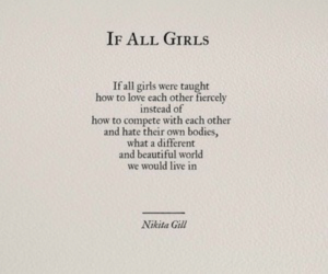 Compete: IF ALL GIRLS  If all girls were taught  how to love cach other fiercely  instead of  how to compete with each other  and hate their own bodies,  what a different  and beautiful world  we would live in  Nikita Gill