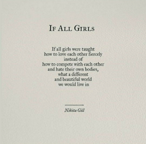 Compete: IF ALL GIRLS  If all girls were taught  how to love each other fiercely  instead of  how to compete with each other  and hate their own bodies,  what a different  and beautiful world  we would live in  Nikita Gill
