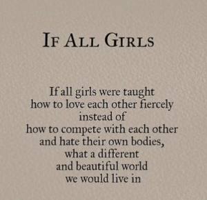 Bodies : IF ALL GIRLS  If all girls were taught  how to love each other fiercely  instead of  how to compete with each other  and hate their own bodies,  what a different  and beautiful world  we would live in