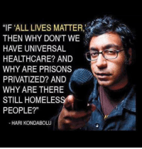 "All Lives Matter, Memes, and Taken: ""IF ALL LIVES MATTER,  THEN WHY DON'T WE  HAVE UNIVERSAL  HEALTHCARE? AND  WHY ARE PRISONS  PRIVATIZED? AND  WHY ARE THERE  STILL HOMELES  PEOPLE?""  -HARI KONDABOLU I mean ... poin taken. Quote/image from comedian Hari Kondabolu."