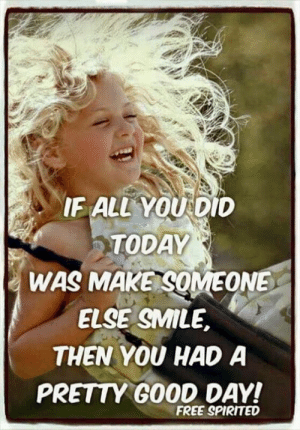 Memes, Free, and Good: IF ALL YOU DID  TODAY  WAS MAKE SOMEONE  ELSE SMILE  THEN YOU HAD A  PRETTY GOOD DAY!  FREE SPIRITED