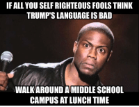 Bad Meme: IF ALL YOU SELFRIGHTEOUS FOOLSTHINK  TRUMP SLANGUAGE IS BAD  WALKAROUND AMIDDLE SCHOOL  CAMPUS AT LUNCH TIME