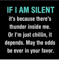 KING: IF AM SILENT  it's because there's  thunder inside me.  Or I'm just chillin, it  depends. May the odds  be ever in your favor. KING