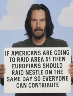 Nestle, Area 51, and Raid: IF AMERICANS ARE GOING  TO RAID AREA 51 THEN  EUROPIANS SHOULD  RAID NESTLE ON THE  SAME DAY SO EVERYONE  CAN CONTRIBUTE